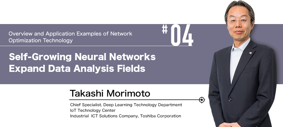 #04 Overview and Application Examples of Network Optimization Technology  Self-Growing Neural Networks Expand Data Analysis Fields  Takashi Morimoto Chief Chief Specialist, Deep Learning Technology Department, IoT Technology Center, Industrial ICT Solutions Company, Toshiba Corporation