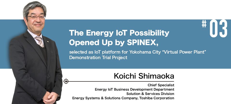 "#03 The Energy IoT Possibility Opened Up by SPINEX, selected as IoT platform for Yokohama City ""Virtual Power Plant"" Demonstration Trial Project Chief Specialist, Energy IoT Business Development Department Solution & Services Division Energy Systems & Solutions Company, Toshiba Corporation Koichi Shimaoka"