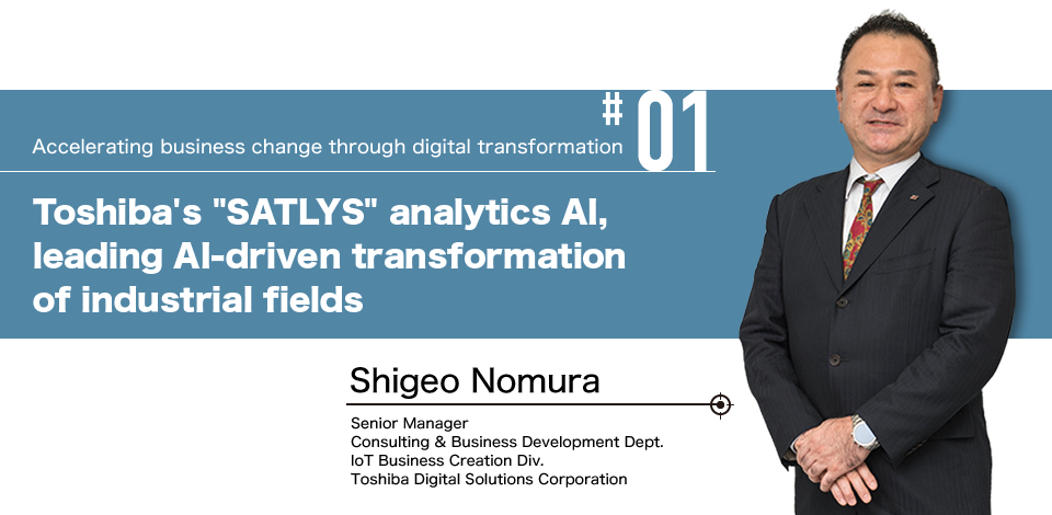"#01 Accelerating business change through digital transformation Toshiba's ""SATLYS"" analytics AI, leading AI-driven transformation of industrial fields Shigeo Nomura Senior Manager Consulting & Business Development Dept. IoT Business Creation Div. Toshiba Digital Solutions Corporation"