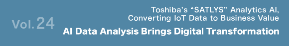 "Vol.24 Toshiba's ""SATLYS"" Analytics AI, Converting IoT Data to Business Value AI Data Analysis Brings Digital Transformation"
