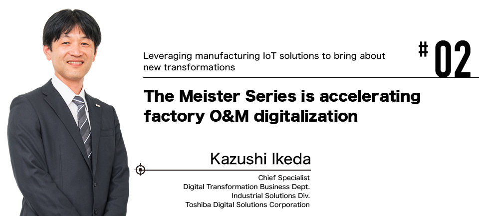 #02 Leveraging manufacturing IoT solutions to bring about new transformations The Meister Series is accelerating factory O&M digitalization Kazushi Ikeda Chief Specialist Digital Transformation Business Dept. Industrial Solutions Div. Toshiba Digital Solutions Corporation