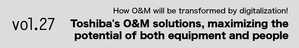 Vol.27 How O&M will be transformed by digitalization! Toshiba's O&M solutions, maximizing the potential of both equipment and people