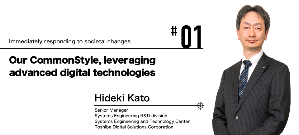 #01 Immediately responding to societal changes Our CommonStyle, leveraging advanced digital technologies Hideki Kato Senior Manager Systems Engineering R&D division Systems Engineering and Technology Center Toshiba Digital Solutions Corporation