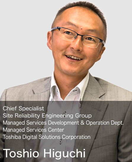 Toshio Higuchi Chief Specialist Site Reliability Engineering Group Managed Services Development & Operation Dept. Managed Services Center Toshiba Digital Solutions Corporation