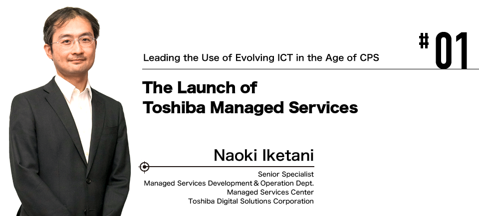 #01 Leading the Use of Evolving ICT in the Age of CPS The Launch of Toshiba Managed Services Naoki Iketani Toshiba Digital Solutions Corporation