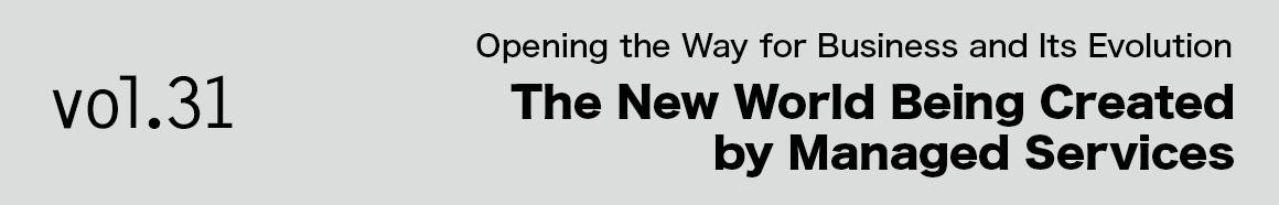 Vol.31 Opening the Way for Business and Its Evolution The New World Being Created by Managed Services