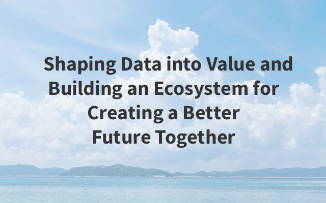 Shaping Data into Value and Building an Ecosystem for Creating a Better Future Together