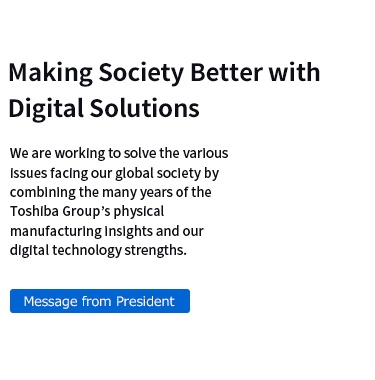 Making Society Better with Digital Solutions We are working to solve the various issues facing our global society by combining the many years of the Toshiba Group's physical manufacturing insights and our digital technology strengths.