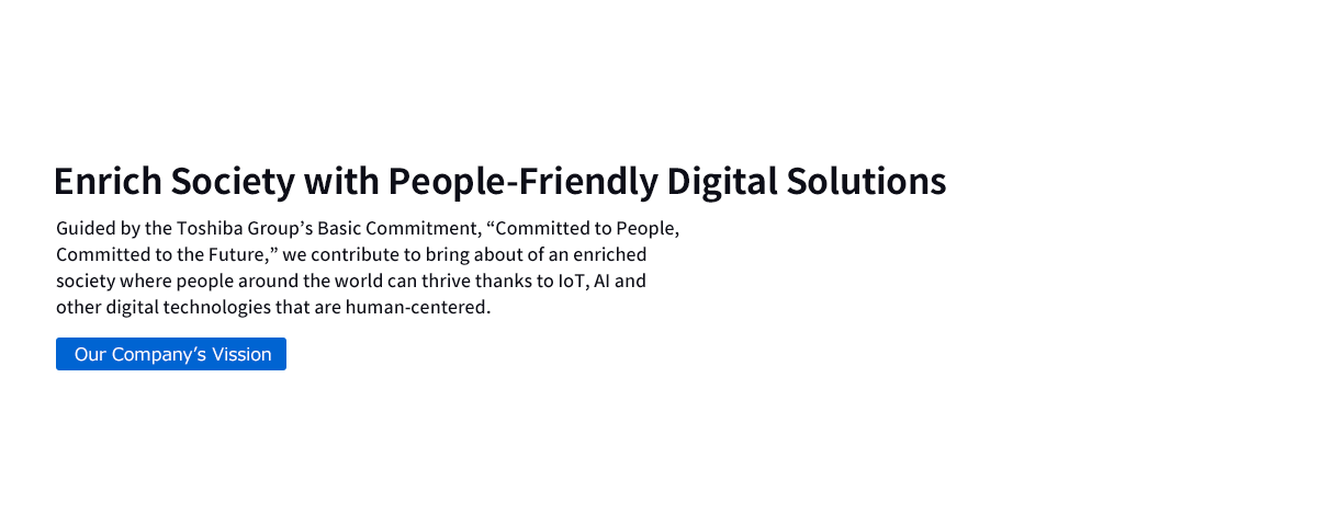 "Enrich Society with People-Friendly Digital Solutions  Guided by the Toshiba Group's Basic Commitment, ""Committed to People, Committed to the Future,"" we contribute to bring about of an enriched society where people around the world can thrive thanks to IoT, AI and other digital technologies that are human-centered."