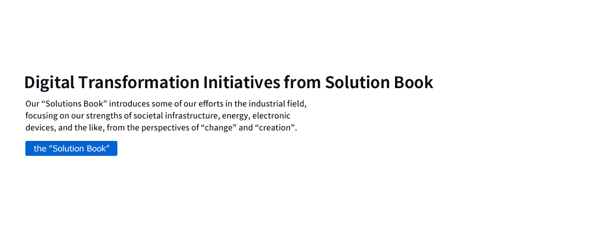 "Digital Transformation Initiatives from Solution Book Our ""Solutions Book"" introduces some of our efforts in the industrial field, focusing on our strengths of societal infrastructure, energy, electronic devices, and the like, from the perspectives of ""change"" and ""creation""."